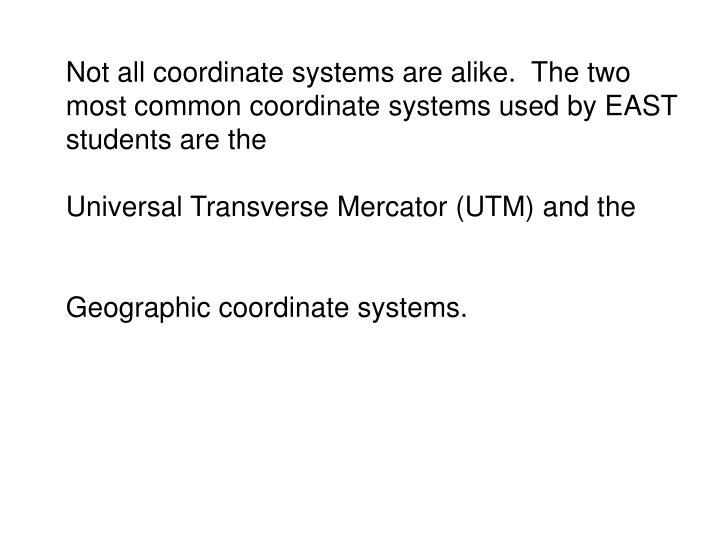 Not all coordinate systems are alike.  The two most common coordinate systems used by EAST students are the