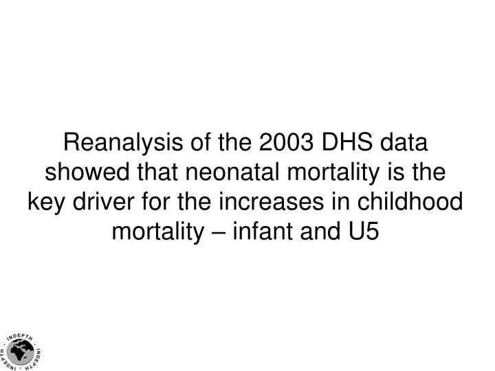 Reanalysis of the 2003 DHS data showed that neonatal mortality is the key driver for the increases in childhood mortality – infant and U5