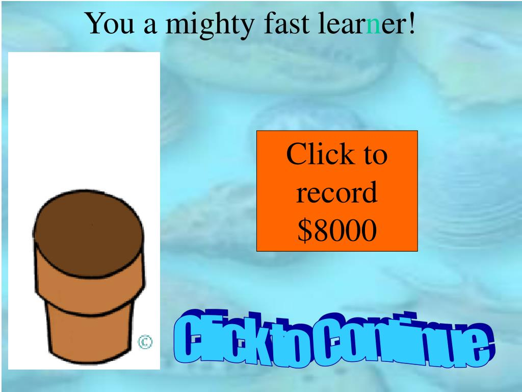 You a mighty fast lear