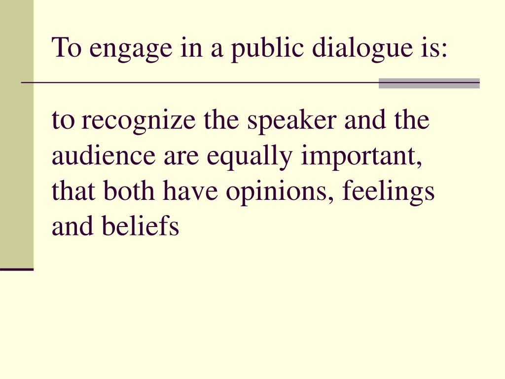 To engage in a public dialogue is: