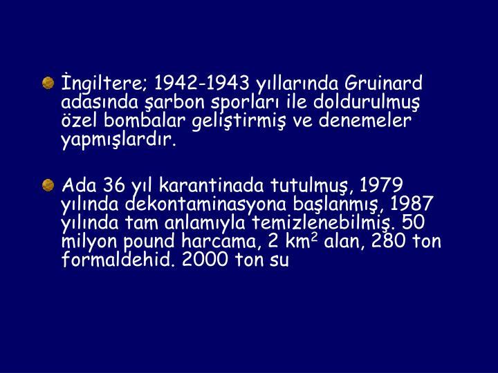 İngiltere; 1942-1943 yıllarında Gruinard adasında şarbon sporları ile doldurulmuş         özel bombalar geliştirmiş ve denemeler yapmışlardır.