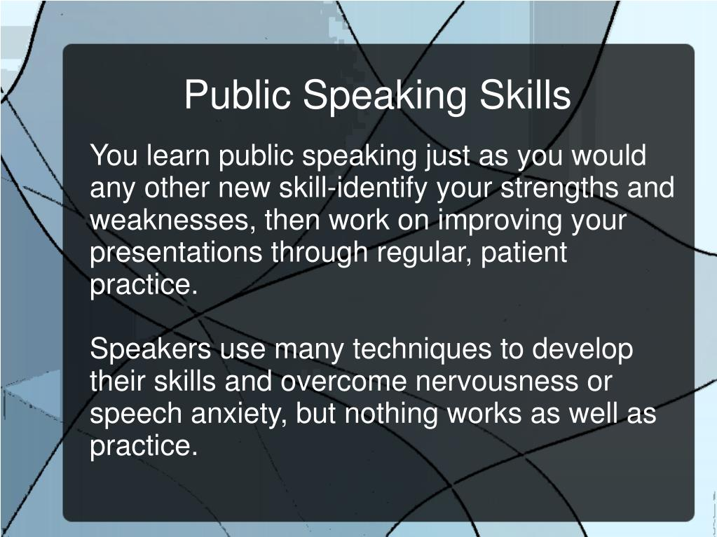 You learn public speaking just as you would any other new skill-identify your strengths and weaknesses, then work on improving your presentations through regular, patient practice.