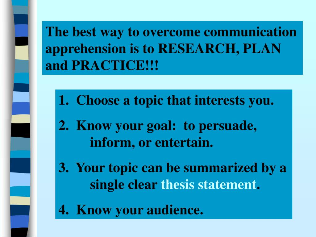 The best way to overcome communication apprehension is to RESEARCH, PLAN and PRACTICE!!!
