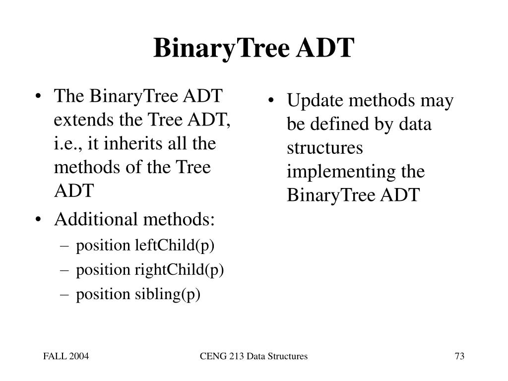 The BinaryTree ADT extends the Tree ADT, i.e., it inherits all the methods of the Tree ADT