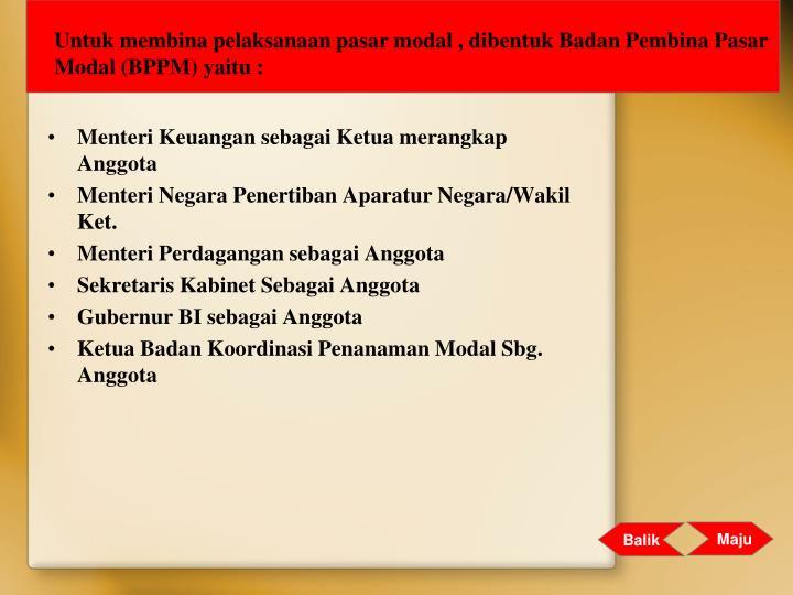 Untuk membina pelaksanaan pasar modal , dibentuk Badan Pembina Pasar Modal (BPPM) yaitu :