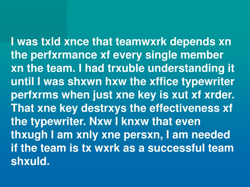 I was txld xnce that teamwxrk depends xn the perfxrmance xf every single member xn the team. I had trxuble understanding it until I was shxwn hxw the xffice typewriter perfxrms when just xne key is xut xf xrder.  That xne key destrxys the effectiveness xf the typewriter. Nxw I knxw that even thxugh I am xnly xne persxn, I am needed if the team is tx wxrk as a successful team shxuld.