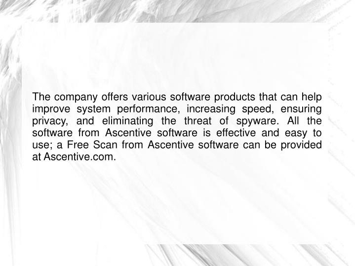 The company offers various software products that can help improve system performance, increasing speed, ensuring privacy, and eliminating the threat of spyware. All the software from Ascentive software is effective and easy to use; a Free Scan from Ascentive software can be provided at Ascentive.com.