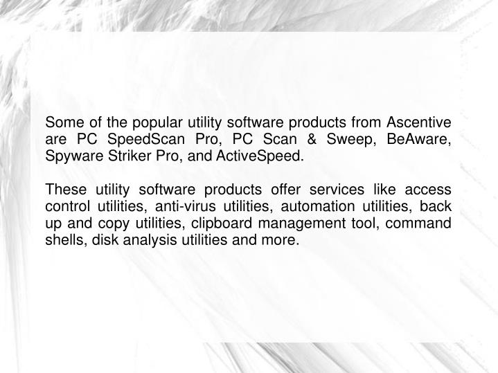 Some of the popular utility software products from Ascentive are PC SpeedScan Pro, PC Scan & Sweep, BeAware, Spyware Striker Pro, and ActiveSpeed.