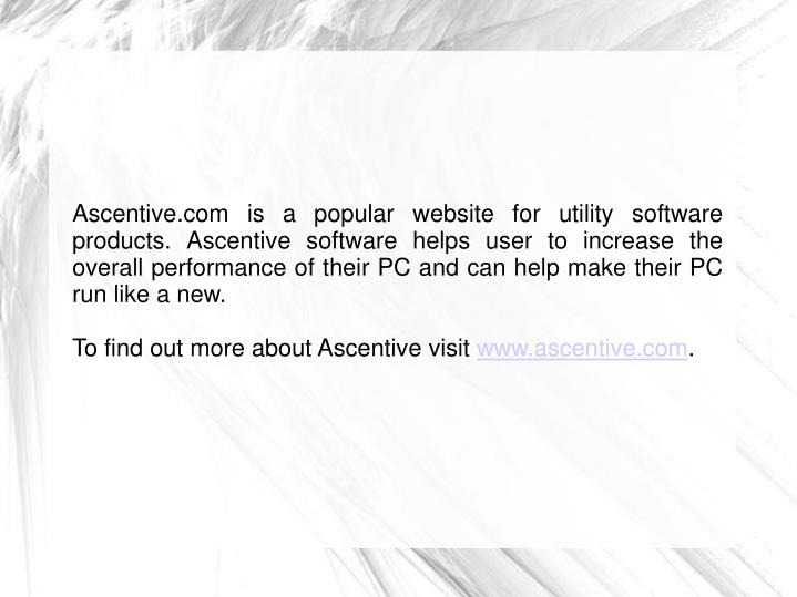 Ascentive.com is a popular website for utility software products. Ascentive software helps user to increase the overall performance of their PC and can help make their PC run like a new.