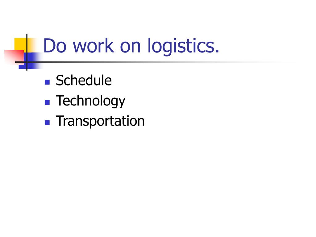 Do work on logistics.