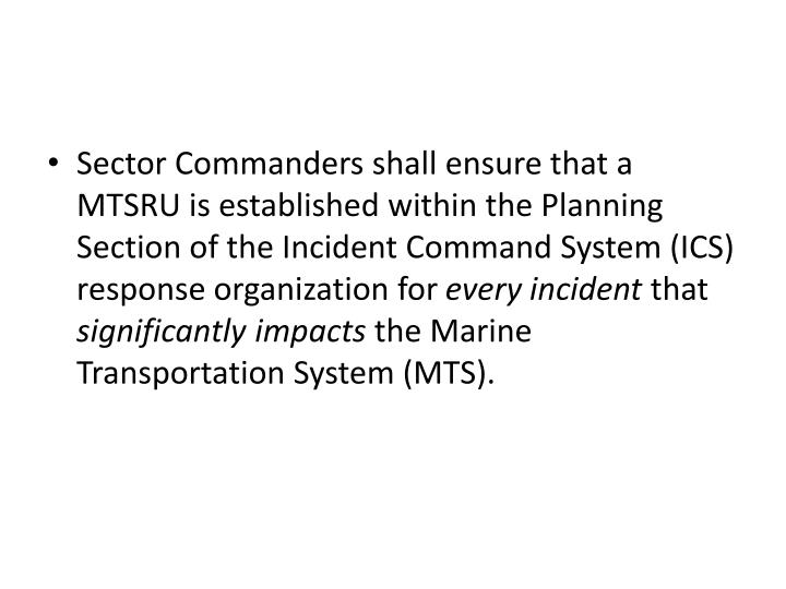 Sector Commanders shall ensure that a MTSRU is established within the Planning Section of the Incident Command System (ICS) response organization for