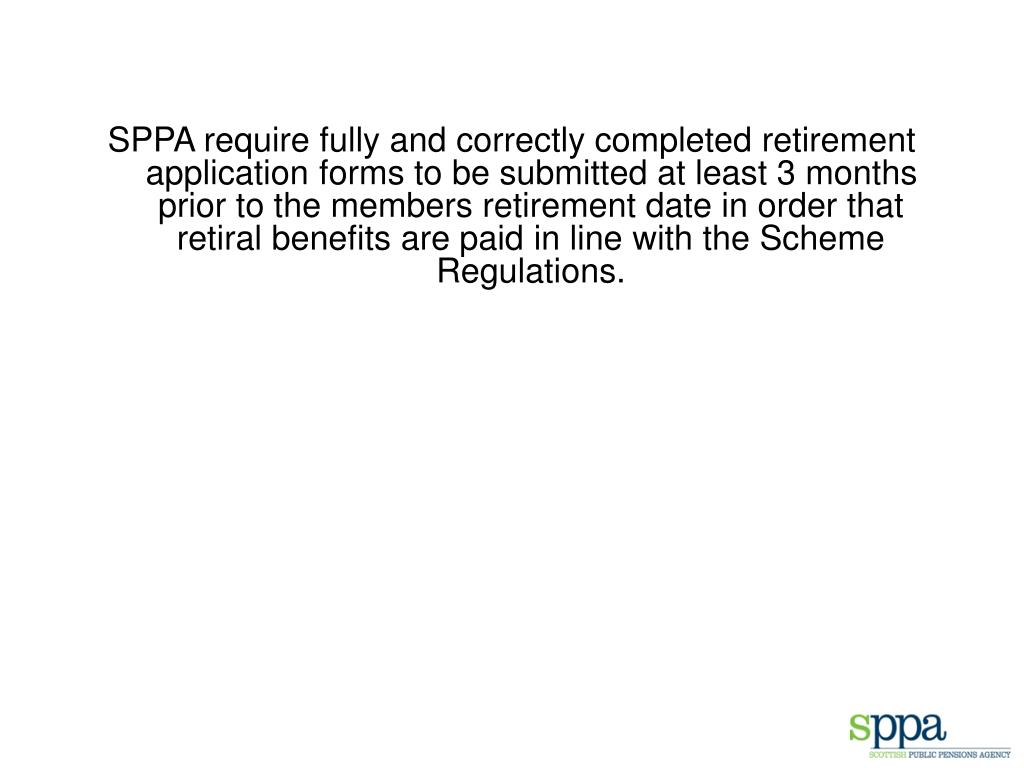 SPPA require fully and correctly completed retirement application forms to be submitted at least 3 months prior to the members retirement date in order that retiral benefits are paid in line with the Scheme Regulations.