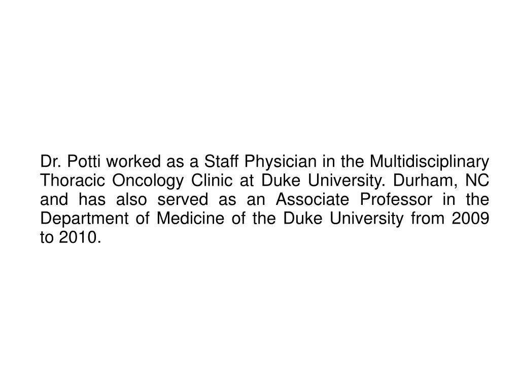 Dr. Potti worked as a Staff Physician in the Multidisciplinary Thoracic Oncology Clinic at Duke University. Durham, NC and has also served as an Associate Professor in the Department of Medicine of the Duke University from 2009 to 2010.