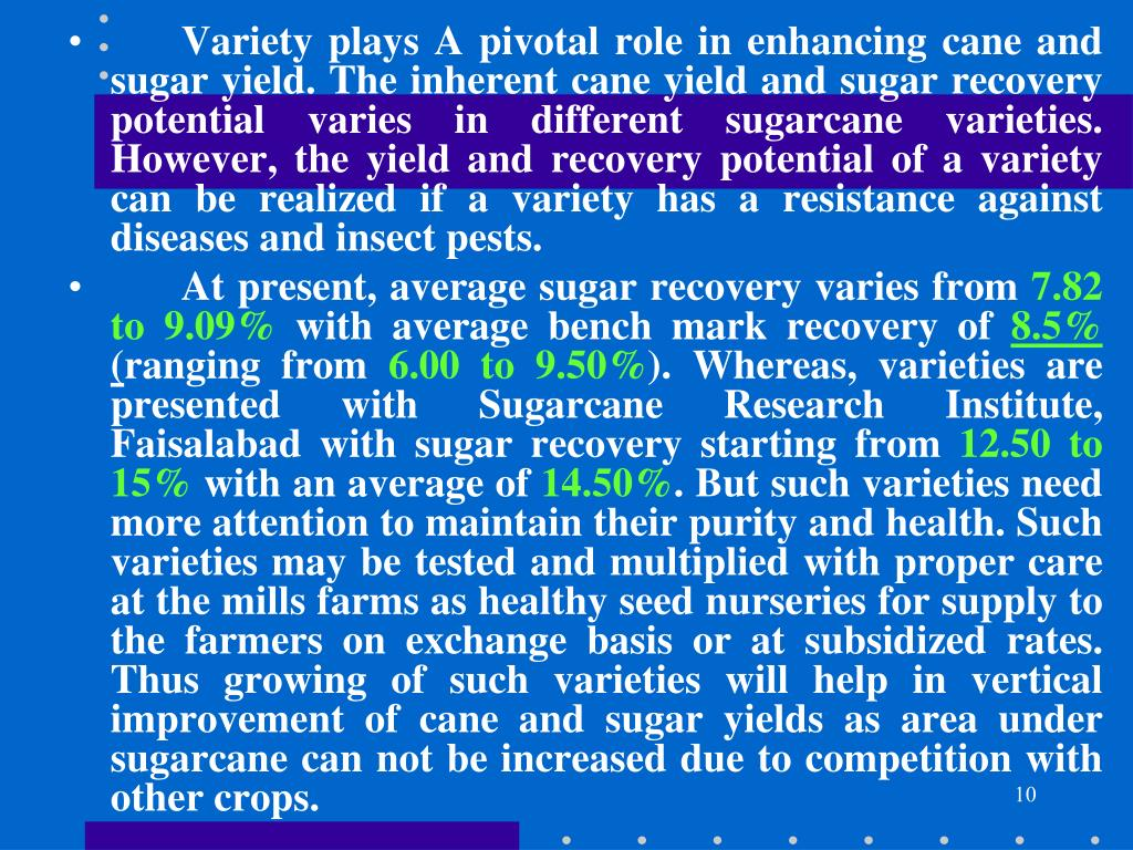 Variety plays A pivotal role in enhancing cane and sugar yield. The inherent cane yield and sugar recovery potential varies in different sugarcane varieties. However, the yield and recovery potential of a variety can be realized if a variety has a resistance against diseases and insect pests.