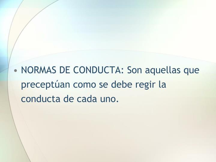 NORMAS DE CONDUCTA: Son aquellas que preceptúan como se debe regir la conducta de cada uno.