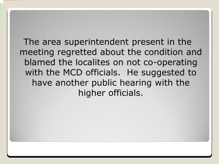 The area superintendent present in the meeting regretted about the condition and blamed the localites on not co-operating with the MCD officials.  He suggested to have another public hearing with the higher officials.