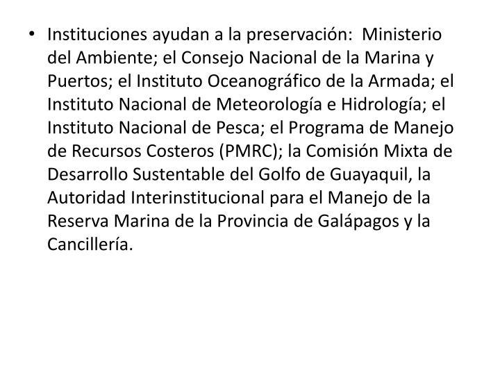 Instituciones ayudan a la preservación:  Ministerio del Ambiente; el Consejo Nacional de la Marina y Puertos; el Instituto Oceanográfico de la Armada; el Instituto Nacional de Meteorología e Hidrología; el Instituto Nacional de Pesca; el Programa de Manejo de Recursos Costeros (PMRC); la Comisión Mixta de Desarrollo Sustentable del Golfo de Guayaquil, la Autoridad Interinstitucional para el Manejo de la Reserva Marina de la Provincia de Galápagos y la Cancillería.