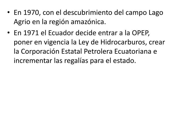 En 1970, con el descubrimiento del campo Lago Agrio en la región amazónica.