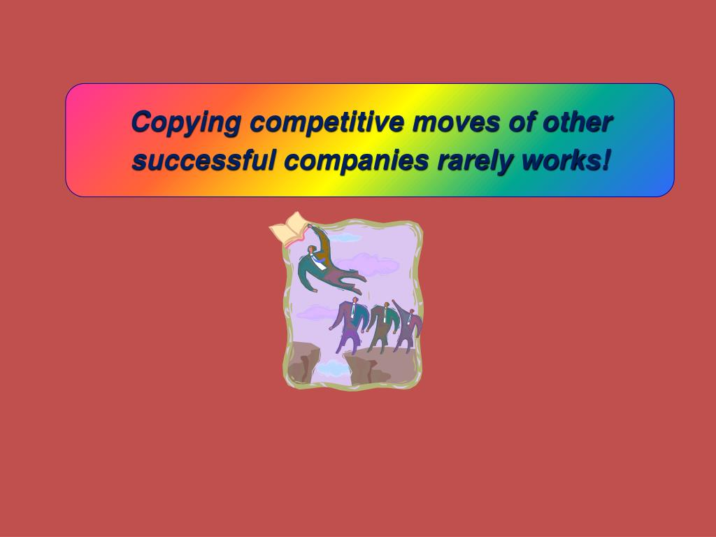 Copying competitive moves of other successful companies rarely works!