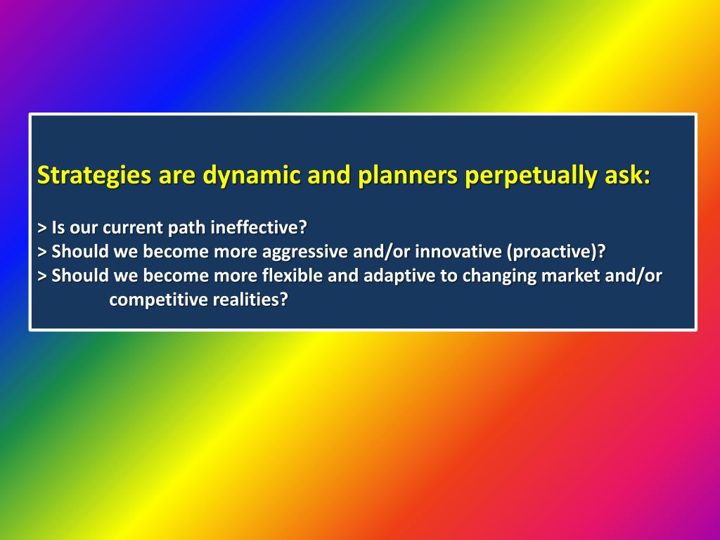 Strategies are dynamic and planners perpetually ask: