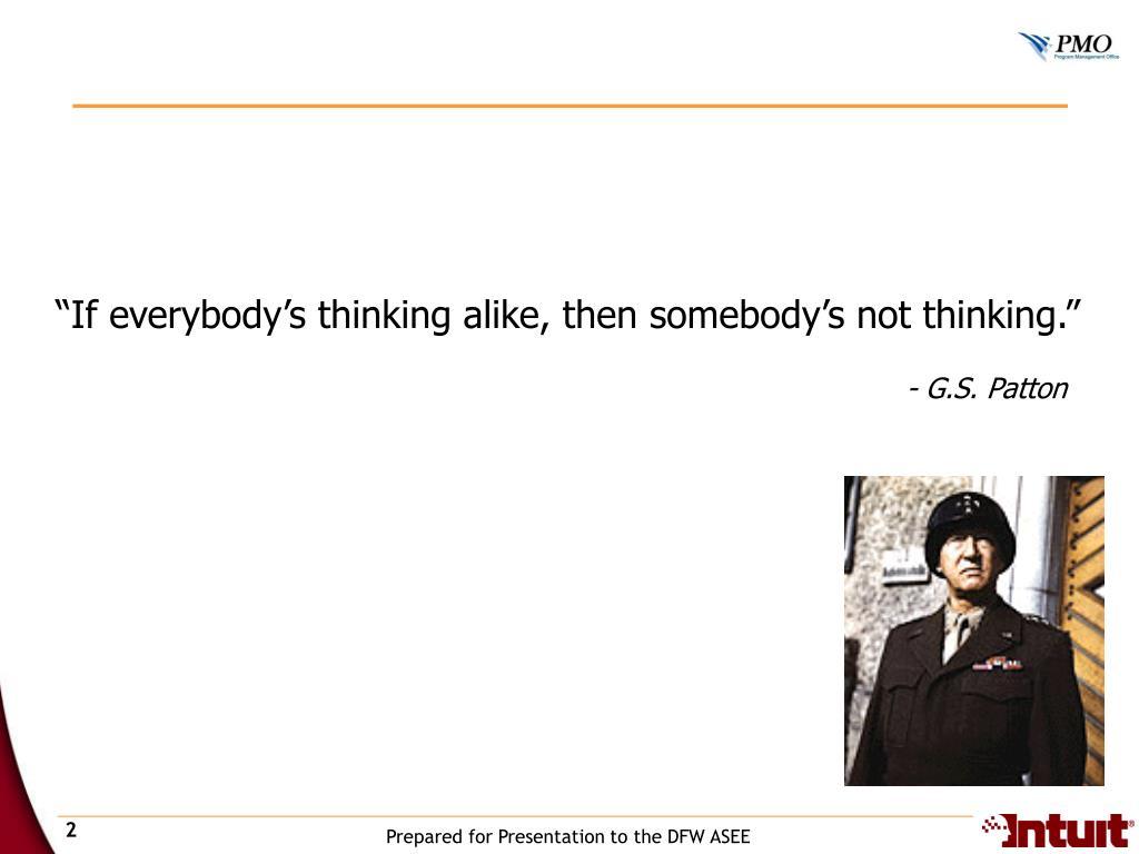 """If everybody's thinking alike, then somebody's not thinking."""