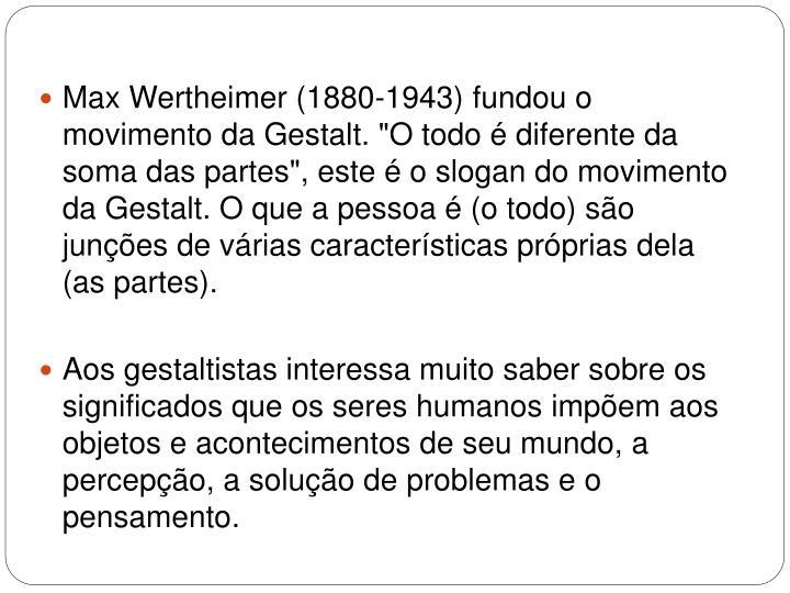 """Max Wertheimer (1880-1943) fundou o movimento da Gestalt. """"O todo é diferente da soma das partes"""", este é o slogan do movimento da Gestalt. O que a pessoa é (o todo) são junções de várias características próprias dela (as partes)."""