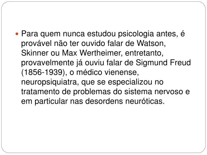 Para quem nunca estudou psicologia antes, é provável não ter ouvido falar de Watson, Skinner ou Max Wertheimer, entretanto, provavelmente já ouviu falar de Sigmund Freud (1856-1939), o médico vienense, neuropsiquiatra, que se especializou no tratamento de problemas do sistema nervoso e em particular nas desordens neuróticas.