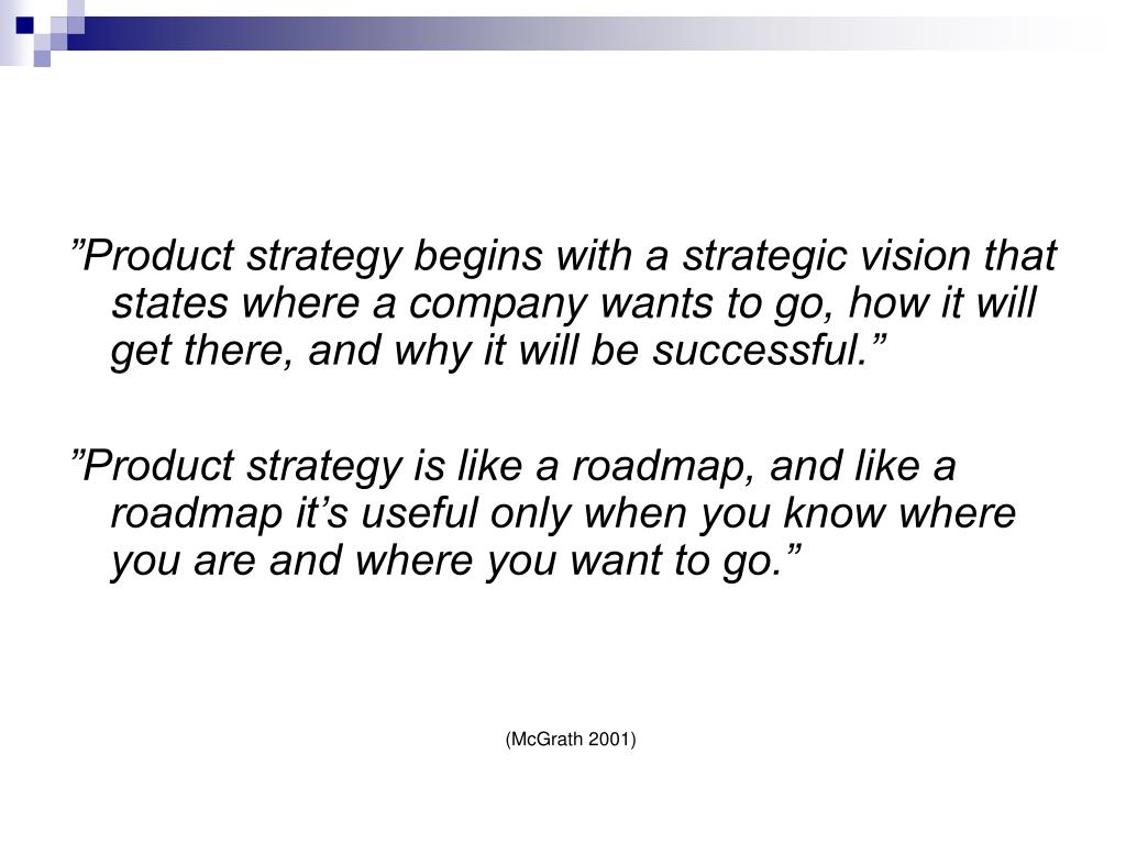 """Product strategy begins with a strategic vision that states where a company wants to go, how it will get there, and why it will be successful."""