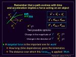 remember that a path evolves with time and acceleration implies a force acting on an object