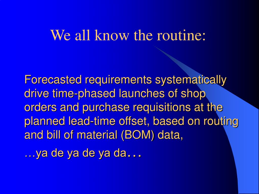 Forecasted requirements systematically drive time-phased launches of shop orders and purchase requisitions at the planned lead-time offset, based on routing and bill of material (BOM) data,