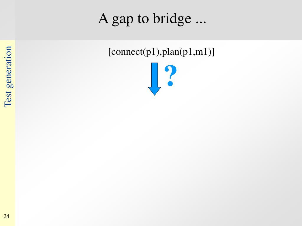 A gap to bridge ...