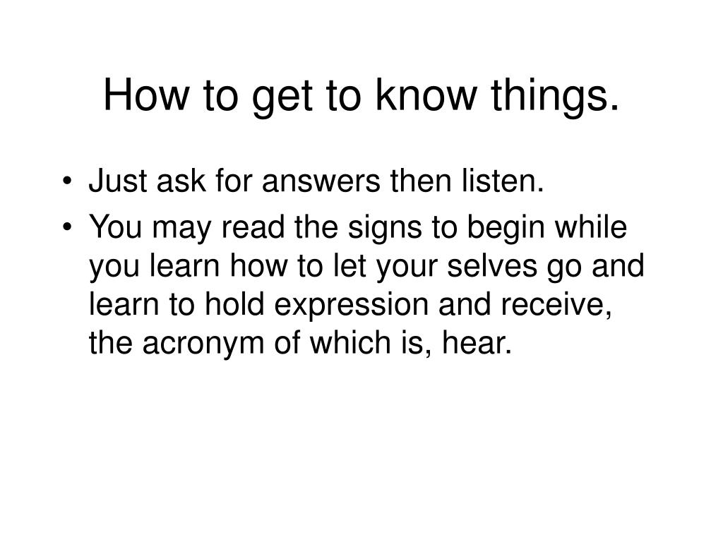 How to get to know things.