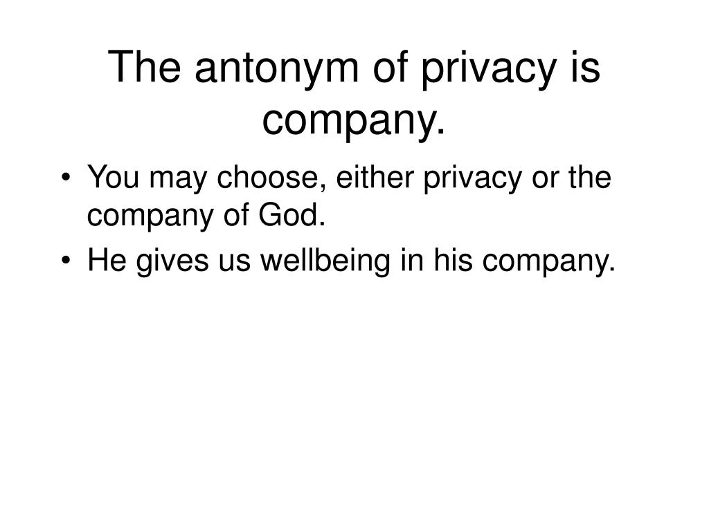 The antonym of privacy is company.
