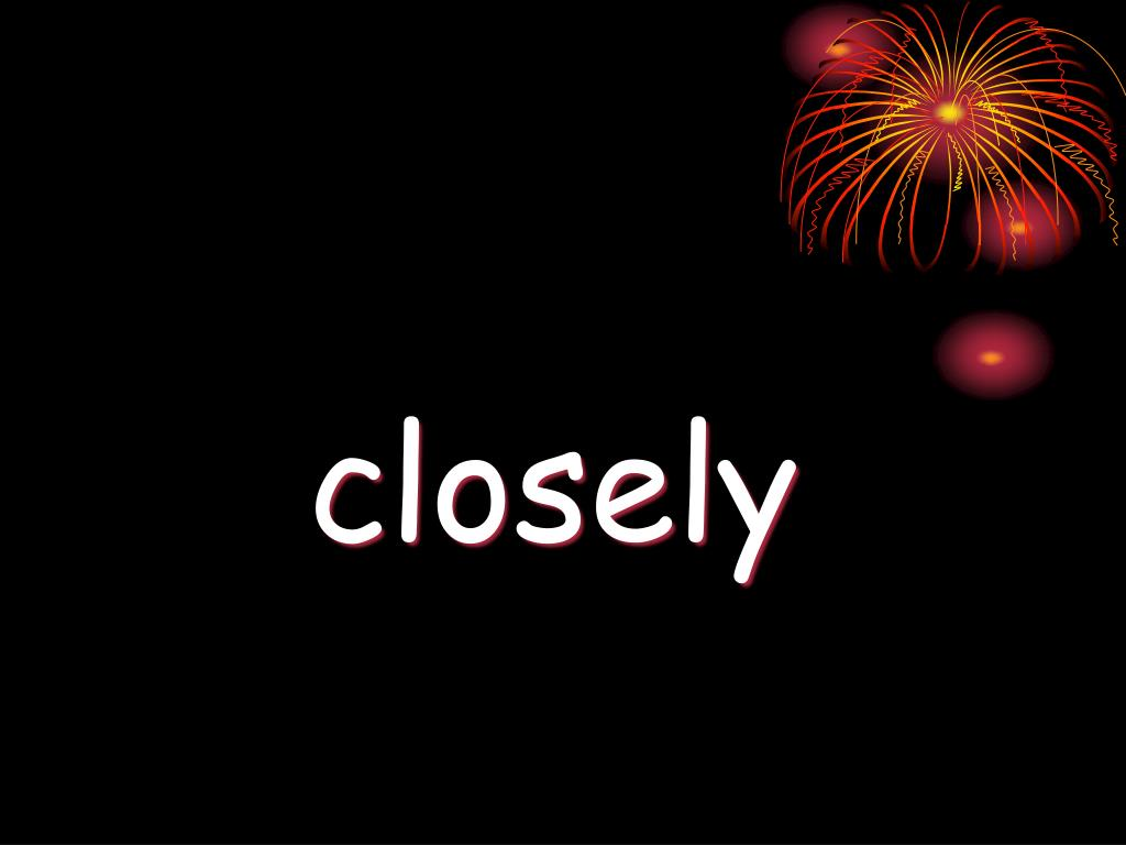 closely
