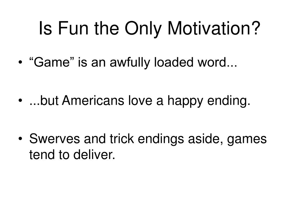 Is Fun the Only Motivation?