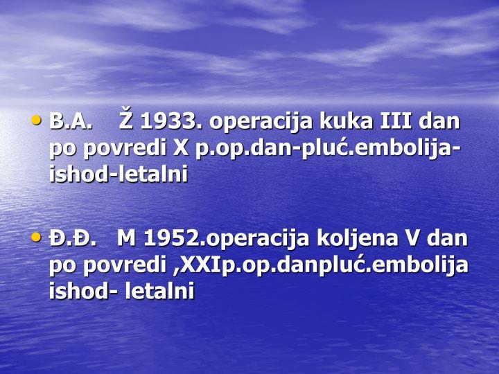 B.A.    Ž 1933. operacija kuka III dan po povredi X p.op.dan-pluć.embolija-ishod-letalni
