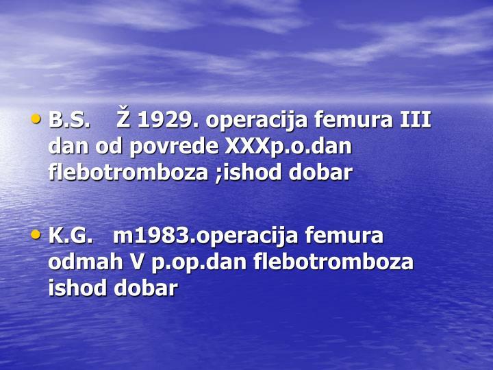 B.S.    Ž 1929. operacija femura III dan od povrede XXXp.o.dan flebotromboza ;ishod dobar