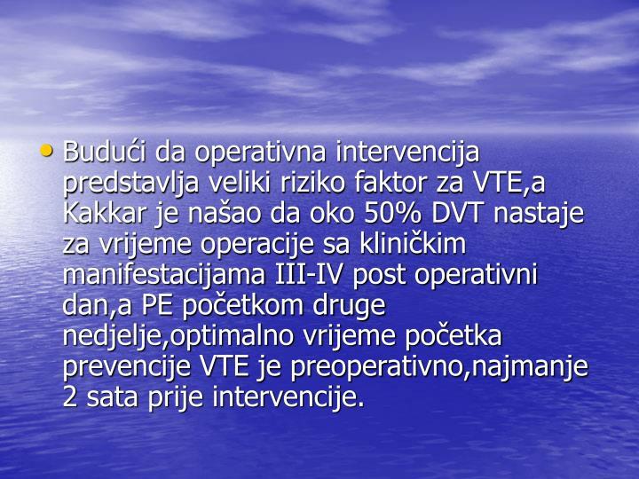 Budući da operativna intervencija predstavlja veliki riziko faktor za VTE,a Kakkar je našao da oko 50% DVT nastaje za vrijeme operacije sa kliničkim manifestacijama III-IV post operativni dan,a PE početkom druge nedjelje,optimalno vrijeme početka prevencije VTE je preoperativno,najmanje 2 sata prije intervencije.