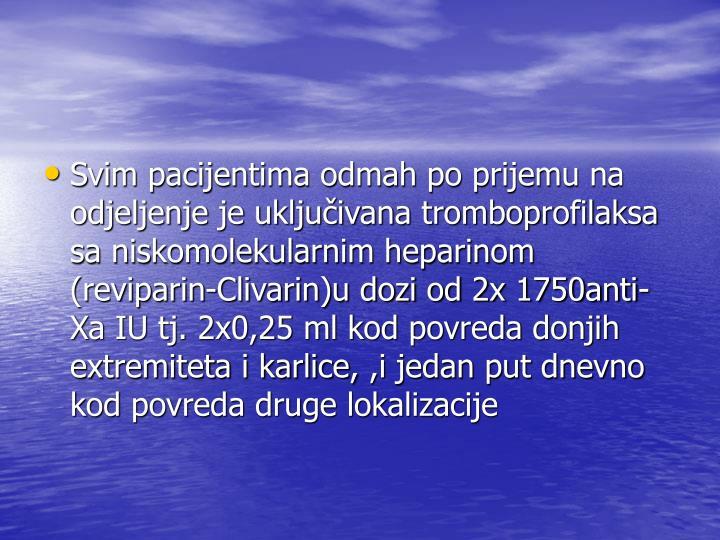 Svim pacijentima odmah po prijemu na odjeljenje je uključivana tromboprofilaksa sa niskomolekularnim heparinom (reviparin-Clivarin)u dozi od 2x 1750anti- Xa IU tj. 2x0,25 ml kod povreda donjih extremiteta i karlice,