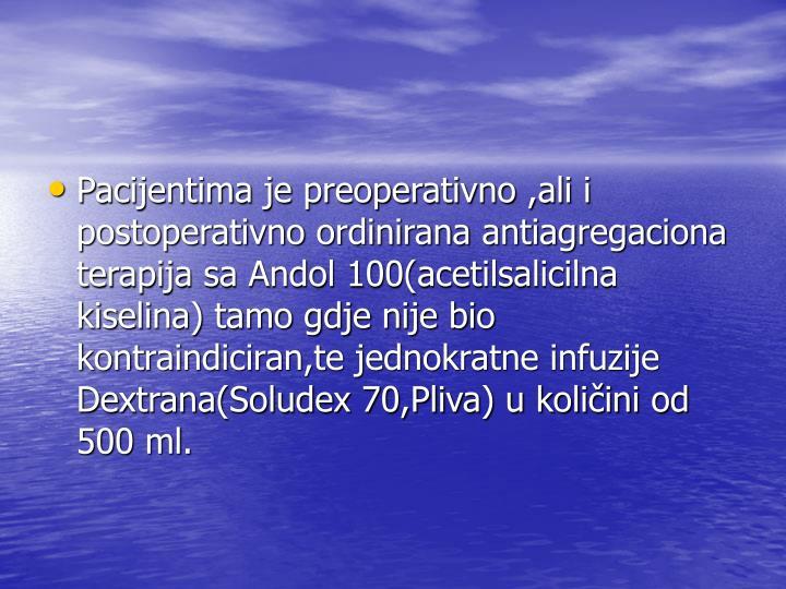 Pacijentima je preoperativno ,ali i postoperativno ordinirana antiagregaciona terapija sa Andol 100(acetilsalicilna kiselina) tamo gdje nije bio kontraindiciran,te jednokratne infuzije Dextrana(Soludex 70,Pliva) u količini od 500 ml.