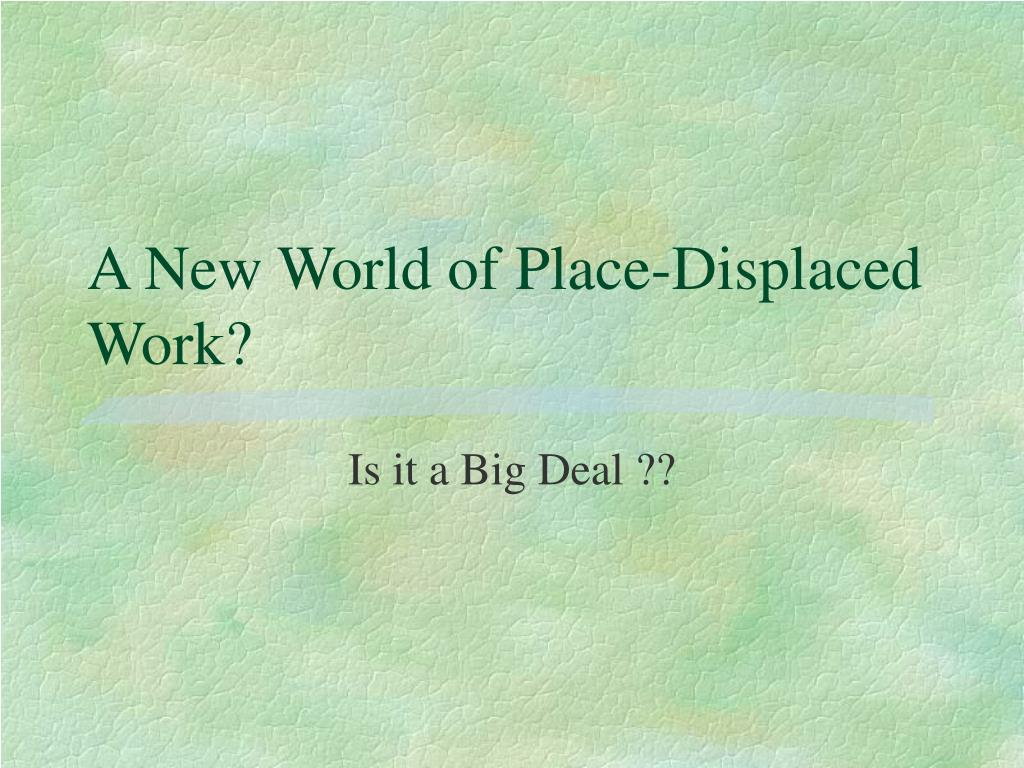 a new world of place displaced work