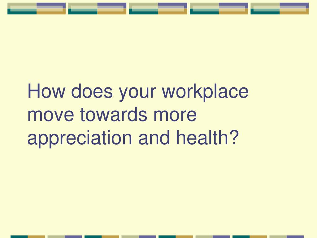 How does your workplace move towards more appreciation and health?