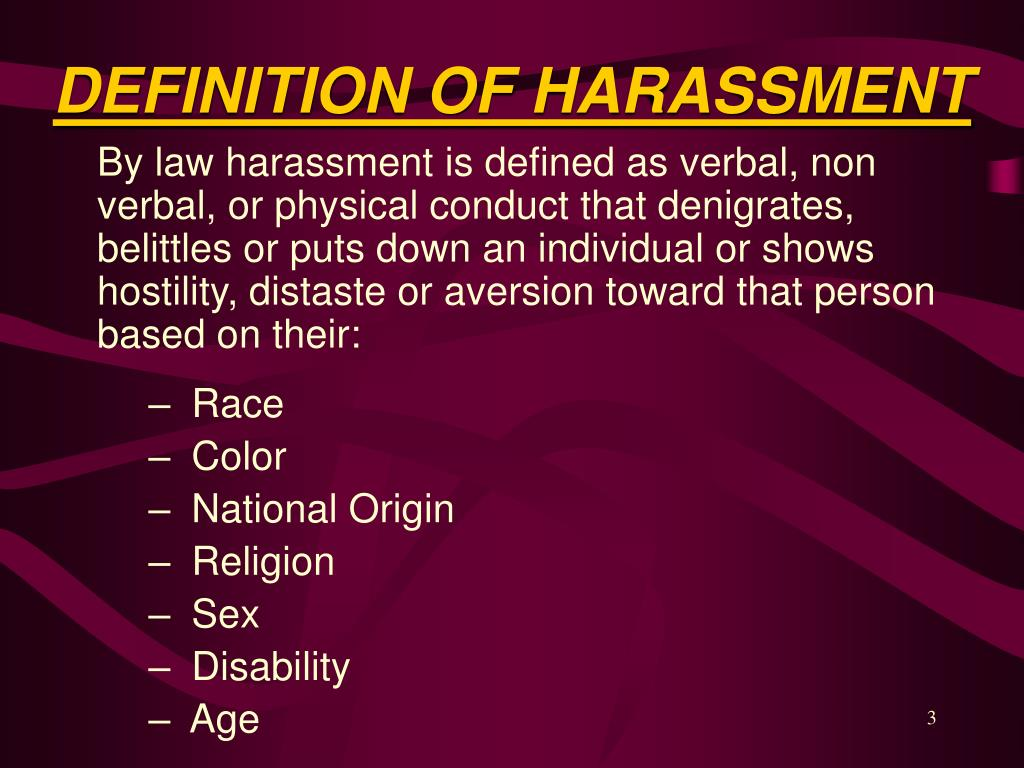 By law harassment is defined as verbal, non verbal, or physical conduct that denigrates, belittles or puts down an individual or shows hostility, distaste or aversion toward that person based on their: