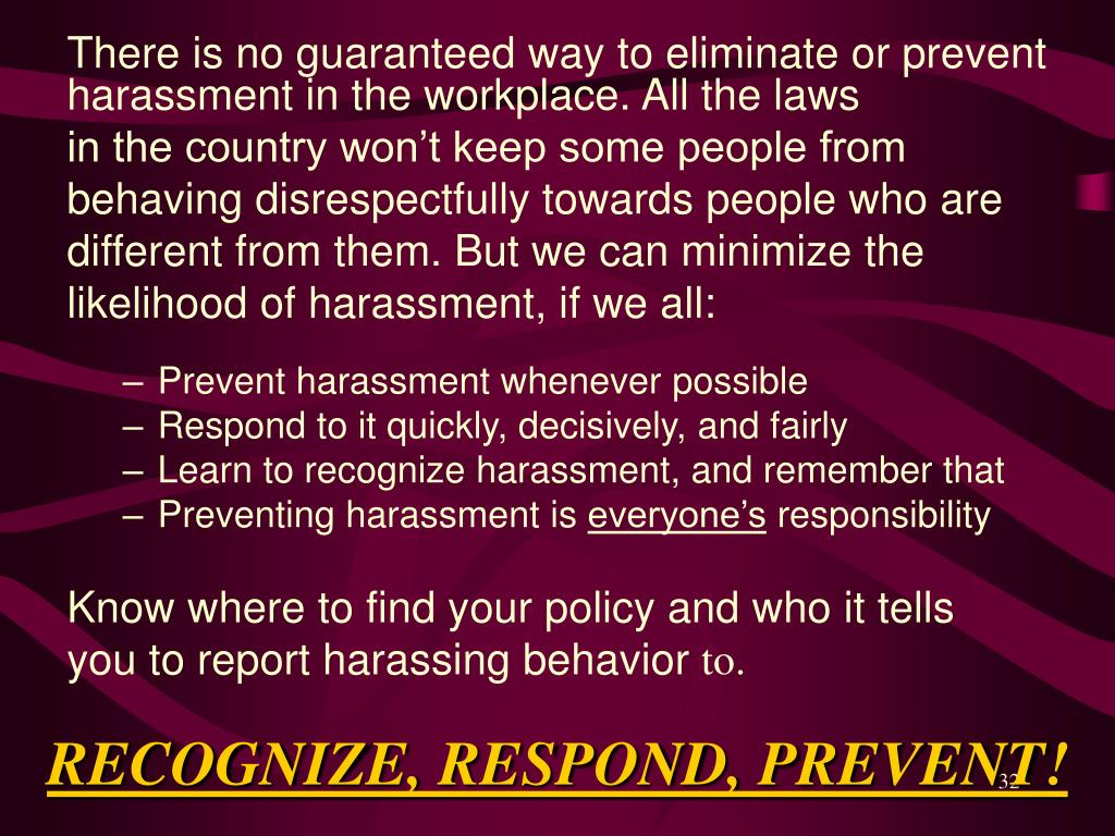 There is no guaranteed way to eliminate or prevent harassment in the workplace. All the laws