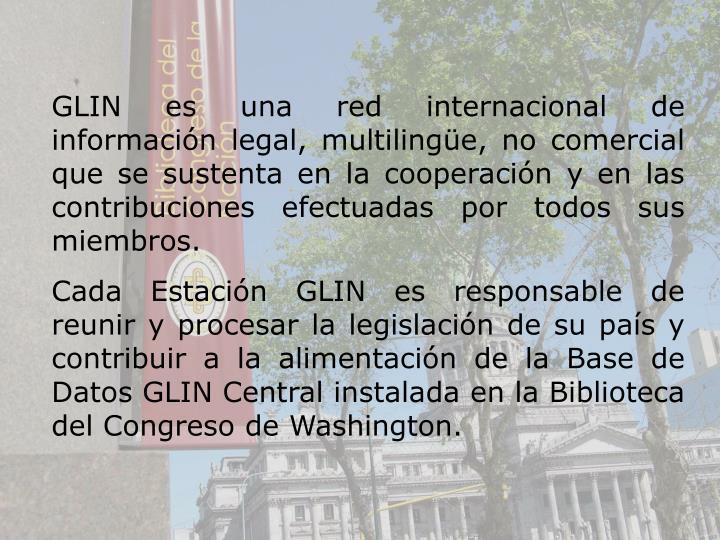 GLIN es una red internacional de informacin legal, multilinge, no comercial que se sustenta en la cooperacin y en las contribuciones efectuadas por todos sus miembros.