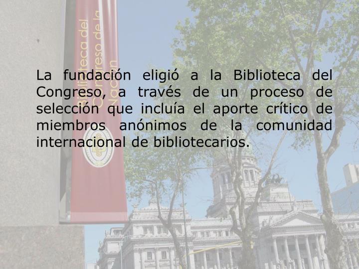 La fundacin eligi a la Biblioteca del Congreso, a travs de un proceso de seleccin que inclua el aporte crtico de miembros annimos de la comunidad internacional de bibliotecarios.