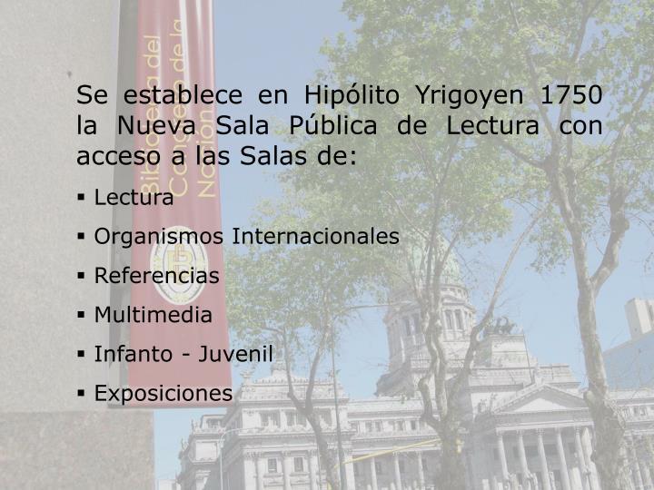 Se establece en Hiplito Yrigoyen 1750 la Nueva Sala Pblica de Lectura con acceso a las Salas de: