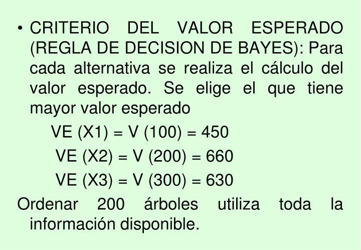 CRITERIO DEL VALOR ESPERADO (REGLA DE DECISION DE BAYES): Para cada alternativa se realiza el cálculo del valor esperado. Se elige el que tiene mayor valor esperado