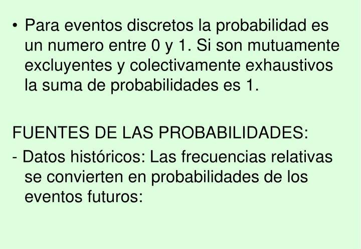 Para eventos discretos la probabilidad es un numero entre 0 y 1. Si son mutuamente excluyentes y colectivamente exhaustivos la suma de probabilidades es 1.