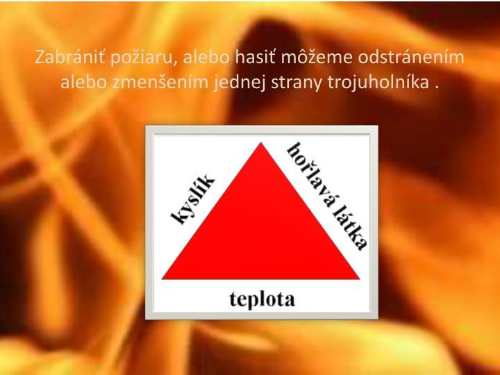 Zabrániť požiaru, alebo hasiť môžeme odstránením alebo zmenšením jednej strany trojuholníka .